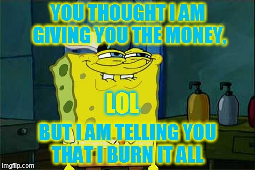 lol | YOU THOUGHT I AM GIVING YOU THE MONEY, BUT I AM TELLING YOU THAT I BURN IT ALL LOL | image tagged in lol | made w/ Imgflip meme maker