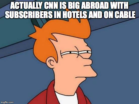 Futurama Fry Meme | ACTUALLY CNN IS BIG ABROAD WITH SUBSCRIBERS IN HOTELS AND ON CABLE | image tagged in memes,futurama fry | made w/ Imgflip meme maker