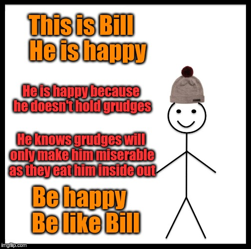 Be like Bill, Never hold a grudge | This is Bill   He is happy He is happy because he doesn't hold grudges He knows grudges will only make him miserable as they eat him inside  | image tagged in memes,be like bill,acim,anger,happy,happiness | made w/ Imgflip meme maker