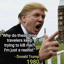 "Time Travelers No Match for President Trump | ""Why do these time travelers keep trying to kill me?! I'm just a realtor."" - Donald Trump 1980 