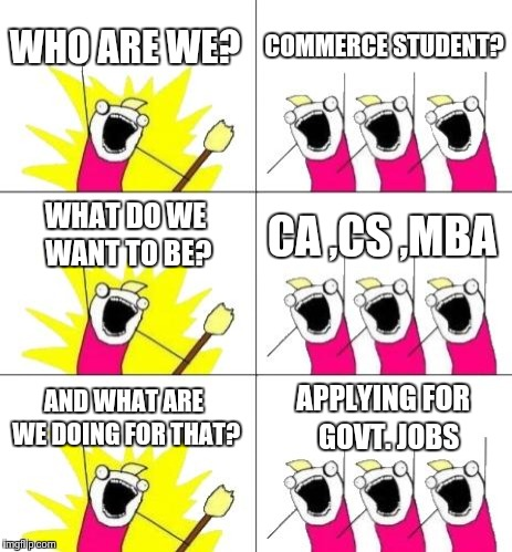 What Do We Want 3 Meme | WHO ARE WE? COMMERCE STUDENT? WHAT DO WE WANT TO BE? CA ,CS ,MBA AND WHAT ARE WE DOING FOR THAT? APPLYING FOR  GOVT. JOBS | image tagged in memes,what do we want 3 | made w/ Imgflip meme maker