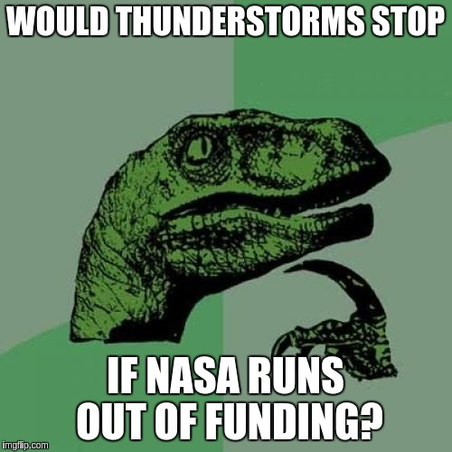 Philosoraptor Meme | WOULD THUNDERSTORMS STOP IF NASA RUNS OUT OF FUNDING? | image tagged in memes,philosoraptor | made w/ Imgflip meme maker
