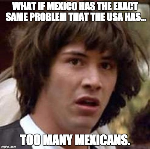 Conspiracy Keanu Meme | WHAT IF MEXICO HAS THE EXACT SAME PROBLEM THAT THE USA HAS... TOO MANY MEXICANS. | image tagged in memes,conspiracy keanu | made w/ Imgflip meme maker