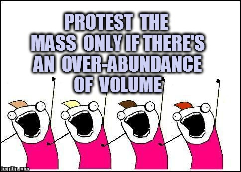 PROTEST  THE MASS  ONLY IF THERE'S AN  0VER-ABUNDANCE OF  VOLUME | made w/ Imgflip meme maker