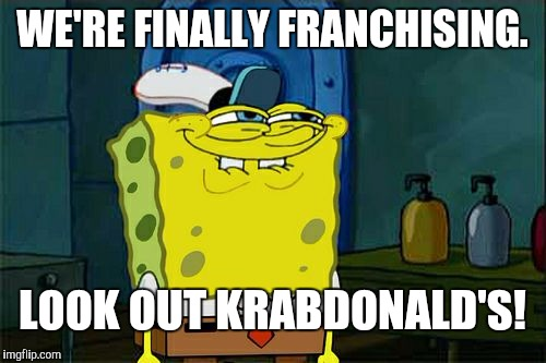 SpongeBob! Future regional manager. | WE'RE FINALLY FRANCHISING. LOOK OUT KRABDONALD'S! | image tagged in memes,dont you squidward,funny,spongebob,food,humor | made w/ Imgflip meme maker