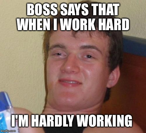 10 Guy Meme | BOSS SAYS THAT WHEN I WORK HARD I'M HARDLY WORKING | image tagged in memes,10 guy | made w/ Imgflip meme maker