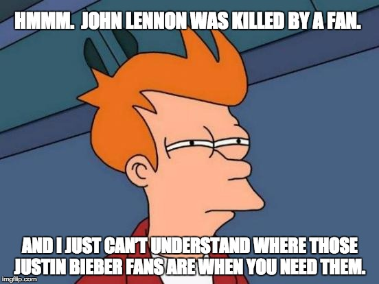 Futurama Fry | HMMM.  JOHN LENNON WAS KILLED BY A FAN. AND I JUST CAN'T UNDERSTAND WHERE THOSE JUSTIN BIEBER FANS ARE WHEN YOU NEED THEM. | image tagged in memes,futurama fry | made w/ Imgflip meme maker