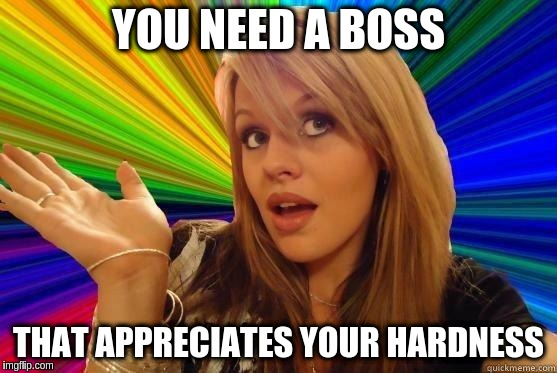 YOU NEED A BOSS THAT APPRECIATES YOUR HARDNESS | made w/ Imgflip meme maker