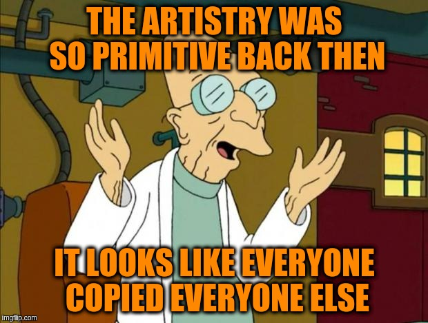 THE ARTISTRY WAS SO PRIMITIVE BACK THEN IT LOOKS LIKE EVERYONE COPIED EVERYONE ELSE | made w/ Imgflip meme maker