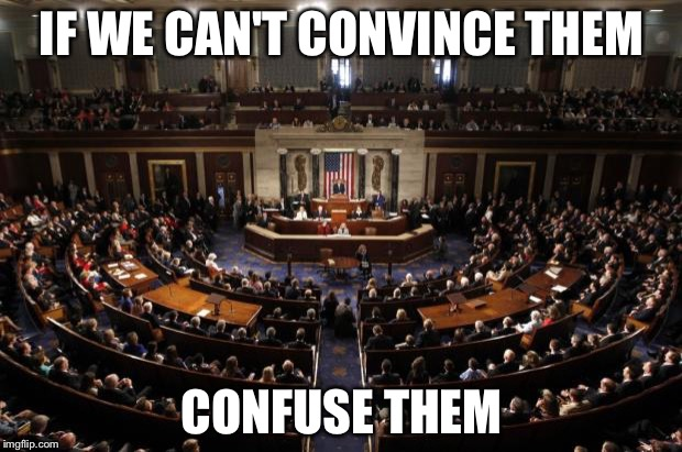 congress | IF WE CAN'T CONVINCE THEM CONFUSE THEM | image tagged in congress | made w/ Imgflip meme maker