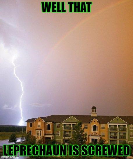 I guess not all leprechauns are lucky... | WELL THAT LEPRECHAUN IS SCREWED | image tagged in lightning strikes a leprechaun,memes,rainbow,lightning,leprechaun,funny | made w/ Imgflip meme maker