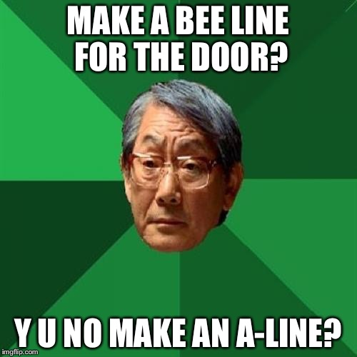 High Expectations Asian Father Meme | MAKE A BEE LINE FOR THE DOOR? Y U NO MAKE AN A-LINE? | image tagged in memes,high expectations asian father | made w/ Imgflip meme maker