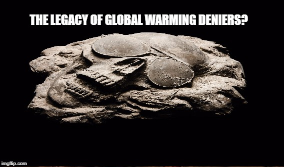 Where is the Point of No Return? | THE LEGACY OF GLOBAL WARMING DENIERS? | image tagged in planetary,dude | made w/ Imgflip meme maker