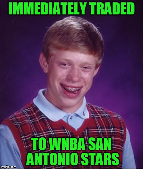 Bad Luck Brian Meme | IMMEDIATELY TRADED TO WNBA SAN ANTONIO STARS | image tagged in memes,bad luck brian | made w/ Imgflip meme maker
