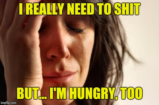 What to do, what to do | I REALLY NEED TO SHIT BUT... I'M HUNGRY, TOO | image tagged in memes,first world problems,nsfw | made w/ Imgflip meme maker