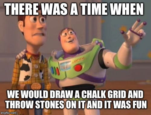 X, X Everywhere Meme | THERE WAS A TIME WHEN WE WOULD DRAW A CHALK GRID AND THROW STONES ON IT AND IT WAS FUN | image tagged in memes,x,x everywhere,x x everywhere | made w/ Imgflip meme maker