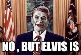 Zombie Reagan | NO , BUT ELVIS IS | image tagged in zombie reagan | made w/ Imgflip meme maker