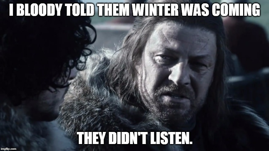 I BLOODY TOLD THEM WINTER WAS COMING THEY DIDN'T LISTEN. | image tagged in winter,winter is coming,sean bean | made w/ Imgflip meme maker