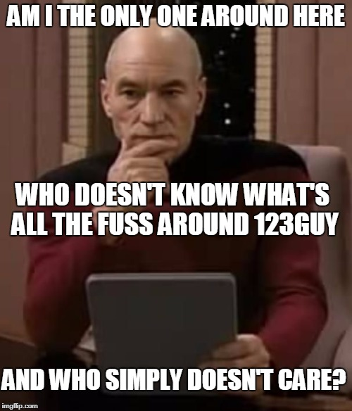 curious picard | AM I THE ONLY ONE AROUND HERE WHO DOESN'T KNOW WHAT'S ALL THE FUSS AROUND 123GUY AND WHO SIMPLY DOESN'T CARE? | image tagged in curious picard | made w/ Imgflip meme maker