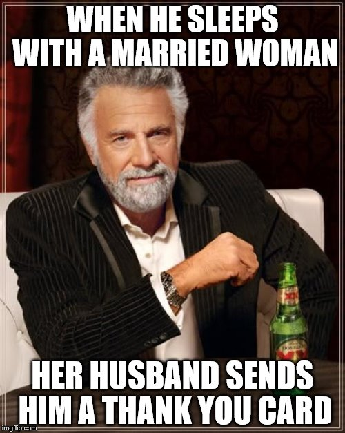 The Most Interesting Man In The World Meme | WHEN HE SLEEPS WITH A MARRIED WOMAN HER HUSBAND SENDS HIM A THANK YOU CARD | image tagged in memes,the most interesting man in the world | made w/ Imgflip meme maker