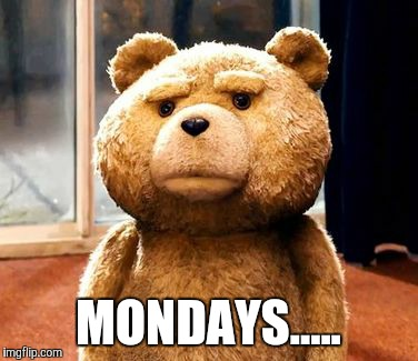 TED Meme | MONDAYS..... | image tagged in memes,ted | made w/ Imgflip meme maker