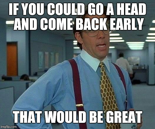 That Would Be Great Meme | IF YOU COULD GO A HEAD AND COME BACK EARLY THAT WOULD BE GREAT | image tagged in memes,that would be great | made w/ Imgflip meme maker