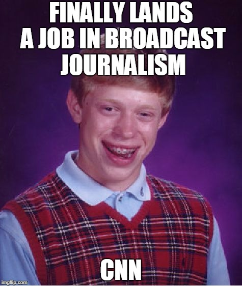 CNN: Resume Destroyer | FINALLY LANDS A JOB IN BROADCAST JOURNALISM CNN | image tagged in memes,bad luck brian | made w/ Imgflip meme maker