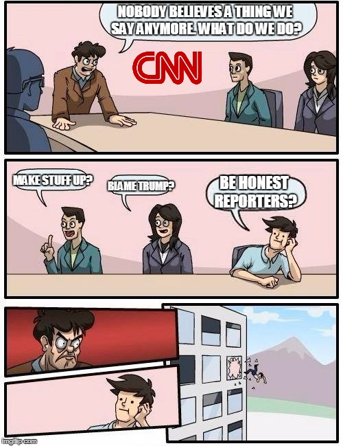 This Is CNN | NOBODY BELIEVES A THING WE SAY ANYMORE. WHAT DO WE DO? MAKE STUFF UP? BLAME TRUMP? BE HONEST REPORTERS? | image tagged in memes,boardroom meeting suggestion,cnn | made w/ Imgflip meme maker