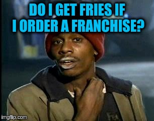 Y'all Got Any More Of That Meme | DO I GET FRIES IF I ORDER A FRANCHISE? | image tagged in memes,yall got any more of | made w/ Imgflip meme maker