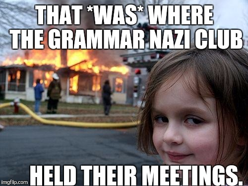 It was so funny when one of them typed your instead of you're while trolling. They deleted their oopsy purdy quick. :D | THAT *WAS* WHERE THE GRAMMAR NAZI CLUB HELD THEIR MEETINGS. | image tagged in memes,disaster girl,funny,trolls,humor,imgflip | made w/ Imgflip meme maker