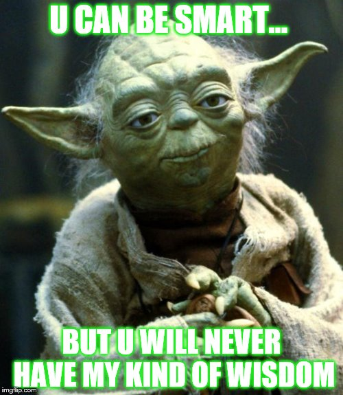 Star Wars Yoda Meme | U CAN BE SMART... BUT U WILL NEVER HAVE MY KIND OF WISDOM | image tagged in memes,star wars yoda | made w/ Imgflip meme maker