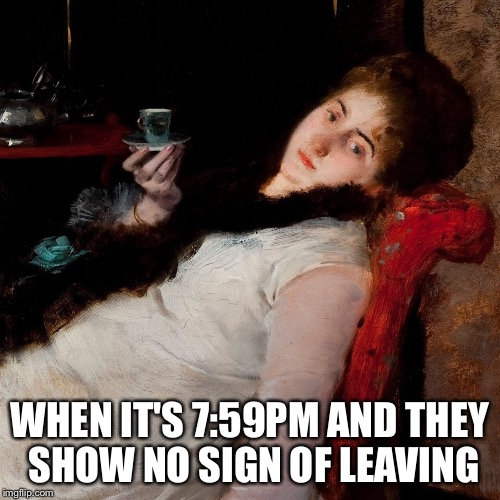 WHEN IT'S 7:59PM AND THEY SHOW NO SIGN OF LEAVING | image tagged in coffeetired | made w/ Imgflip meme maker