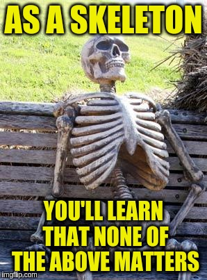 Waiting Skeleton Meme | AS A SKELETON YOU'LL LEARN THAT NONE OF THE ABOVE MATTERS | image tagged in memes,waiting skeleton | made w/ Imgflip meme maker