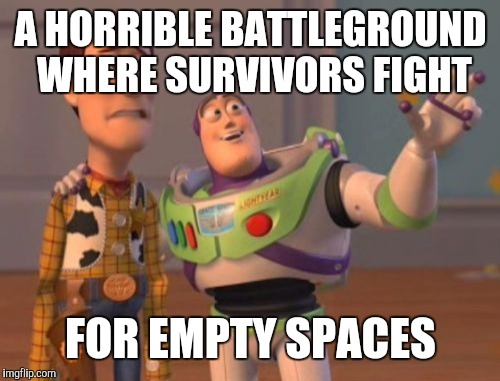 X, X Everywhere Meme | A HORRIBLE BATTLEGROUND WHERE SURVIVORS FIGHT FOR EMPTY SPACES | image tagged in memes,x,x everywhere,x x everywhere | made w/ Imgflip meme maker