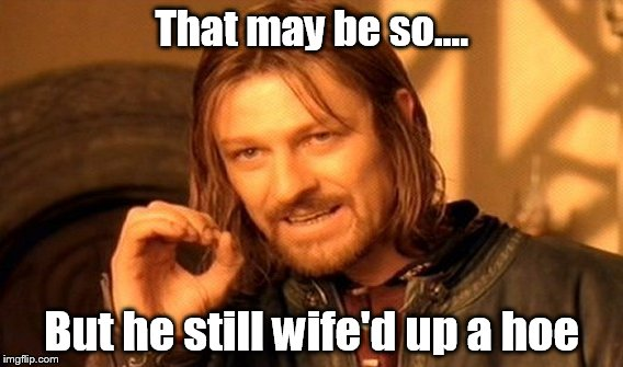 One Does Not Simply Meme | That may be so.... But he still wife'd up a hoe | image tagged in memes,one does not simply | made w/ Imgflip meme maker