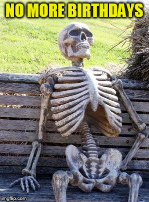 Waiting Skeleton Meme | NO MORE BIRTHDAYS | image tagged in memes,waiting skeleton | made w/ Imgflip meme maker