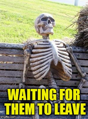 Waiting Skeleton Meme | WAITING FOR THEM TO LEAVE | image tagged in memes,waiting skeleton | made w/ Imgflip meme maker