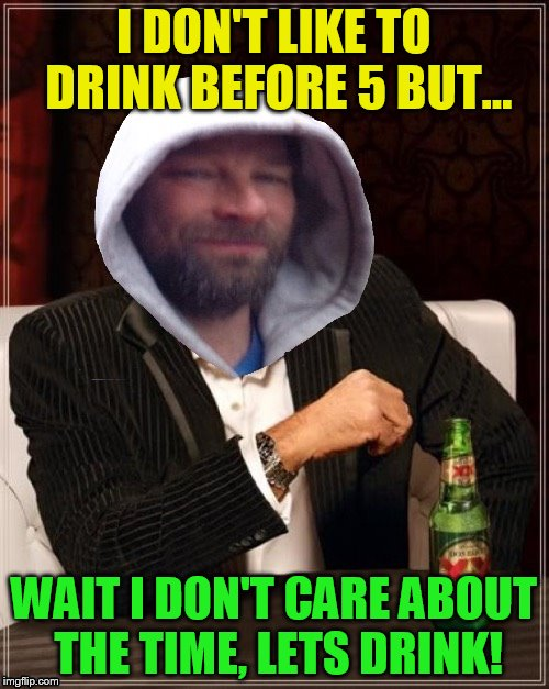 I DON'T LIKE TO DRINK BEFORE 5 BUT... WAIT I DON'T CARE ABOUT THE TIME, LETS DRINK! | made w/ Imgflip meme maker