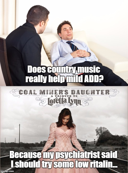 Country music: Depressant or stimulant? | Does country music really help mild ADD? Because my psychiatrist said I should try some low ritalin... | image tagged in ritalin,loretta lynn,memes,puns | made w/ Imgflip meme maker