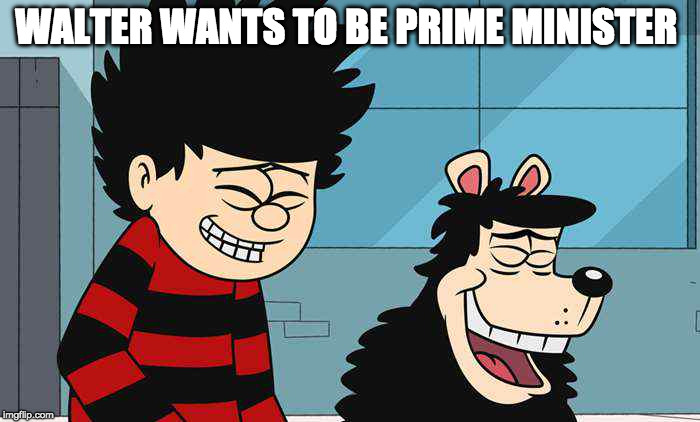 Walter wants to be prime minister  | WALTER WANTS TO BE PRIME MINISTER | image tagged in dennis the menace | made w/ Imgflip meme maker