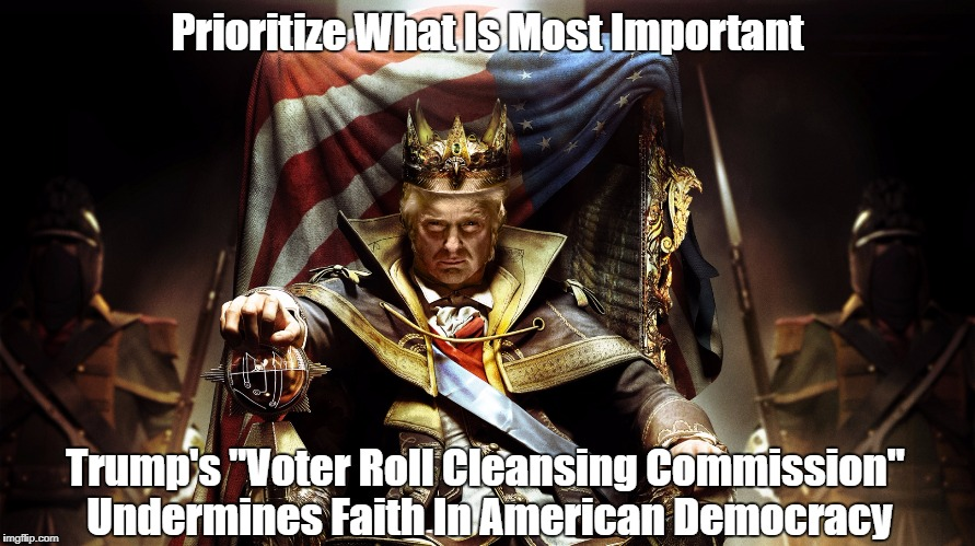 "Prioritize What Is Most Important Trump's ""Voter Roll Cleansing Commission"" Undermines Faith In American Democracy 
