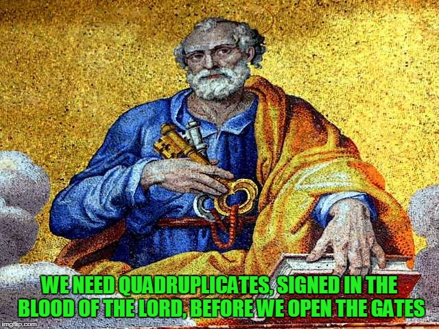 WE NEED QUADRUPLICATES, SIGNED IN THE BLOOD OF THE LORD, BEFORE WE OPEN THE GATES | made w/ Imgflip meme maker