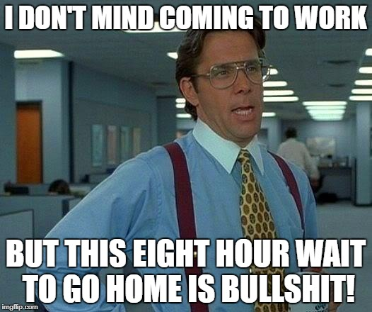 That Would Be Great Meme | I DON'T MIND COMING TO WORK BUT THIS EIGHT HOUR WAIT TO GO HOME IS BULLSHIT! | image tagged in memes,that would be great | made w/ Imgflip meme maker