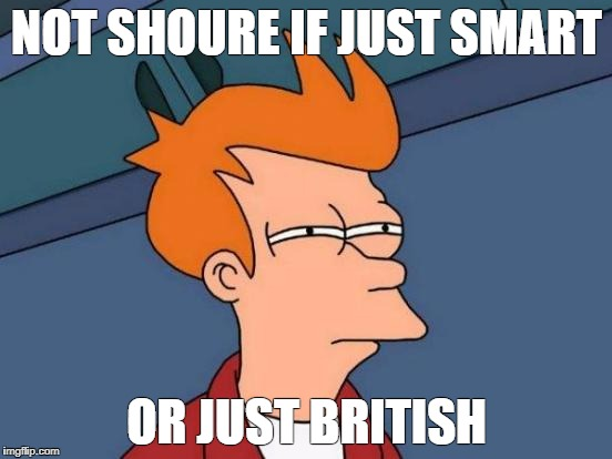 Futurama Fry Meme | NOT SHOURE IF JUST SMART OR JUST BRITISH | image tagged in memes,futurama fry | made w/ Imgflip meme maker