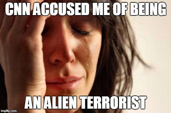 First World Problems Meme | CNN ACCUSED ME OF BEING AN ALIEN TERRORIST | image tagged in memes,first world problems | made w/ Imgflip meme maker