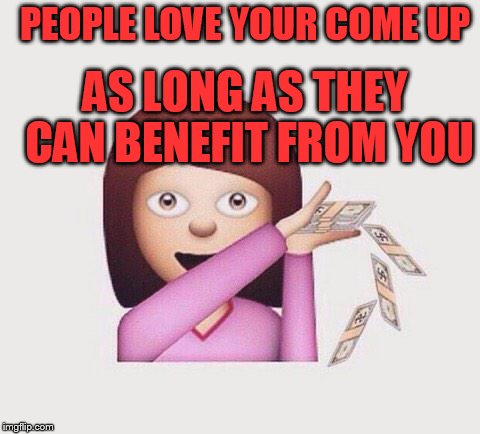I be spending money like | PEOPLE LOVE YOUR COME UP AS LONG AS THEY CAN BENEFIT FROM YOU | image tagged in i be spending money like | made w/ Imgflip meme maker