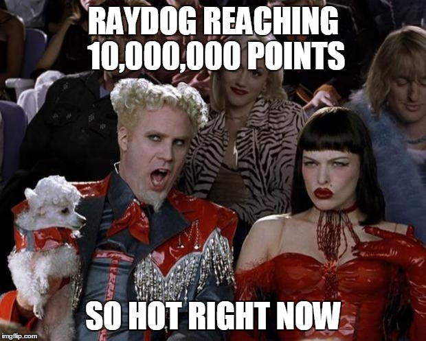 Mugatu So Hot Right Now Meme | RAYDOG REACHING 10,000,000 POINTS SO HOT RIGHT NOW | image tagged in memes,mugatu so hot right now | made w/ Imgflip meme maker