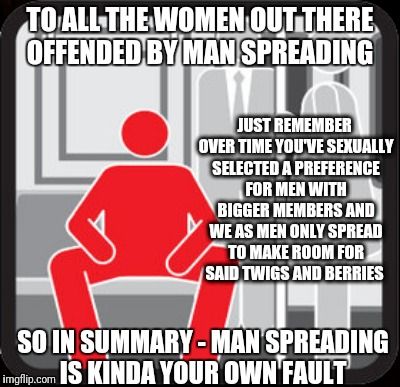 Why Women Should Love Man Spreading  | TO ALL THE WOMEN OUT THERE OFFENDED BY MAN SPREADING JUST REMEMBER OVER TIME YOU'VE SEXUALLY SELECTED A PREFERENCE FOR MEN WITH BIGGER MEMBE | image tagged in mansplaining,men and women,liberal logic,crying liberals,womens rights,mainstream media | made w/ Imgflip meme maker