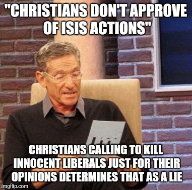 "Really? Christians Don't Approve Of ISIS Actions? | ""CHRISTIANS DON'T APPROVE OF ISIS ACTIONS"" CHRISTIANS CALLING TO KILL INNOCENT LIBERALS JUST FOR THEIR OPINIONS DETERMINES THAT AS A LIE 