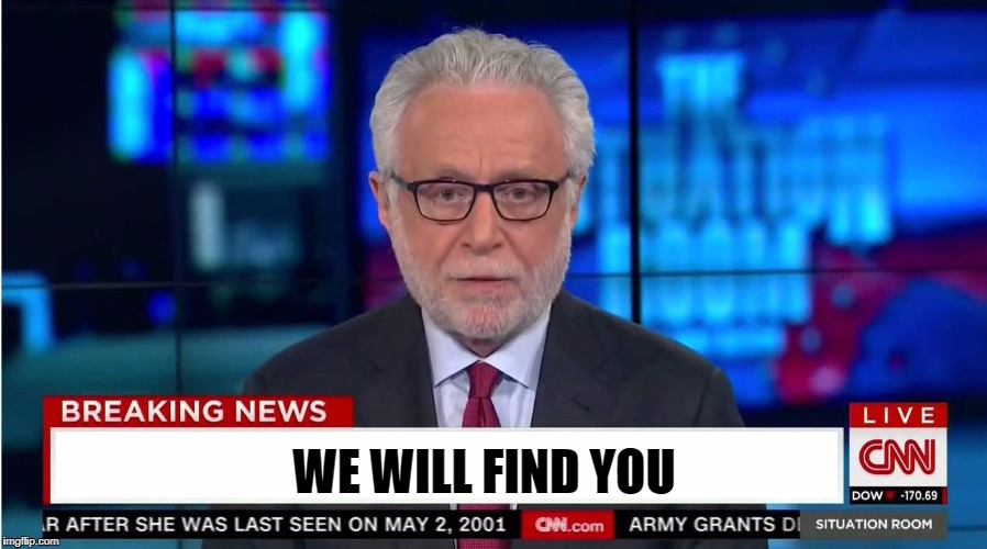 Good Luck To All Memers | WE WILL FIND YOU | image tagged in cnn wolf of fake news fanfiction,cnn,fake news,cnnblackmail,funny,meme | made w/ Imgflip meme maker